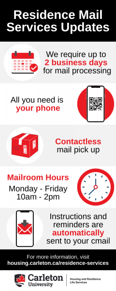 Residence Mail Services Updates. We require up to 2 business days for mail processing. All you need is your phone. Contactless mail pick up. Mailroom Hours: Monday - Friday, 10am - 2pm. Instructions and reminders are automatically sent to your cmail. For more information, visit housing.carleton.ca/residence-services